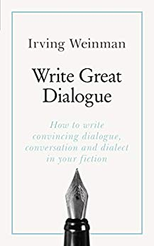 Write Great Dialogue: How to write convincing dialogue, conversation and dialect in your fiction by [Weinman, Irving]