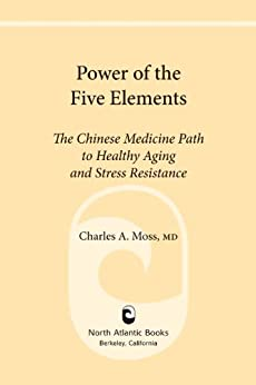 Power of the Five Elements: The Chinese Medicine Path to Healthy Aging and Stress Resistance by [Moss M.D., Charles A.]