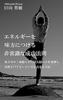 [日向 英敏]のエネルギーを味方につける非常識な成功法則: 努力ゼロ!頑張らずに最大限の力を発揮し、自然とパフォーマンスが高まる方法