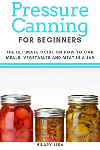 Pressure Canning for Beginners: The Ultimate Guide on How to Can Meals, Vegetables and Meat in a Jar (English Edition)