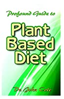 Profound Guide To The Plant Based Diet: Delicious, delectable and easy to prepare plant-based whole food recipes to fight off and prevent the killing obesity!