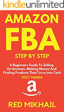 AMAZON FBA Step By Step (2021 Update): A Beginners Guide To Selling On Amazon, Making Money And Finding Products That Turns Into Cash (Fulfillment by Amazon Business Book 1)