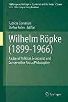 Wilhelm Roepke (1899–1966): A Liberal Political Economist and Conservative Social Philosopher (The European Heritage in Economics and the Social Sciences)