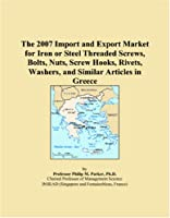 The 2007 Import and Export Market for Iron or Steel Threaded Screws, Bolts, Nuts, Screw Hooks, Rivets, Washers, and Similar Articles in Greece