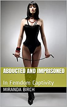 Abducted and Imprisoned: In Femdom Captivity (Deadlier Than The Male Book 1) by [Birch, Miranda]