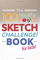 The 100 Healthy Foods Sketch Challenge Book for Kids: Creative Artists Sketchbook for Practicing & Learning to Draw Natural Food - Vegetables Fruit Meat Dairy Nuts & Seeds - Activity Book for Kids or Adults Balanced Diet