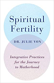 Spiritual Fertility: Integrative Practices for the Journey to Motherhood by [Von, Julie]