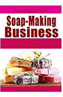 THE LUCREATIVE SOAP -MAKING BUSINESS: The Multi-Million Dollar Approach
