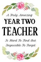 A Truly Amazing Year Two Teacher Is Hard To Find But Impossible To Forget: Teacher Appreciation Gift Notebook End of Term Teachers Blank Lined Paper Journal 120 Pages 6x9 inch