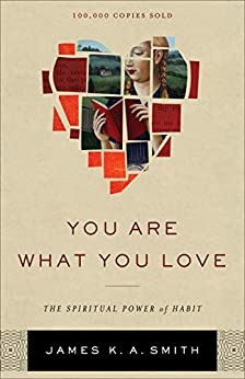 You Are What You Love: The Spiritual Power of Habit by [Smith, James K. A.]