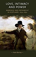 Love, Intimacy and Power: Marriage and Patriarchy in Scotland, 1650–1850 (Gender in History)