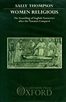 Women Religious: The Founding of English Nunneries After the Norman Conquest (Oxford University Press academic monograph reprints)