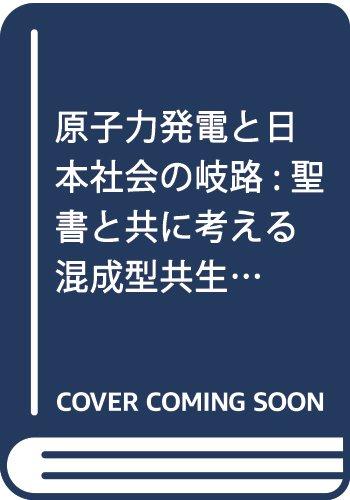 原子力発電と日本社会の岐路: 聖書と共に考える混成型共生社会と脱原発の詳細を見る