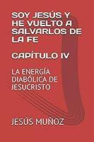 SOY JESÚS Y HE VUELTO A SALVARLOS DE LA FE    CAPÍTULO IV: LA ENERGÍA DIABÓLICA DE JESUCRISTO