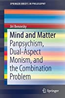 Mind and Matter: Panpsychism, Dual-Aspect Monism, and the Combination Problem (SpringerBriefs in Philosophy)