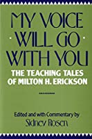 My Voice Will Go With You: The Teaching Tales of Milton H. Erickson, M.D.