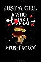 Just a Girl Who Loves Mushroom: Gift for Mushroom Lovers, Mushroom Lovers Journal / Notebook / Diary / Thanksgiving / Christmas & Birthday Gift