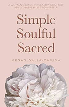Simple Soulful Sacred: A Woman's Guide to Clarity, Comfort and Coming Home to Herself by [Dalla-Camina, Megan]