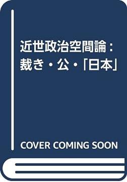 近世政治空間論: 裁き・公・「日本」