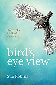 Bird's Eye View: Stories of a life lived in health care by [Robins, Sue]
