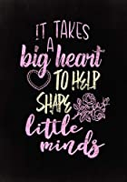 It Takes a Big Heart to Help Shape Little Minds: Great for Teacher Appreciation/Retirement/Thank You/Year End Gift (Inspirational Journals/Notebook for Teachers) Volume 6 (Teacher Journals & Gifts)