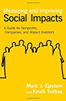 Measuring and Improving Social Impacts: A Guide for Nonprofits, Companies, and Impact Investors by Marc J. Epstein Kristi Yuthas(2014-03-17)