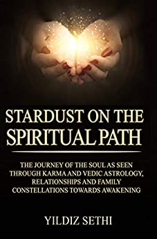 Stardust on the Spiritual Path: The souls journey through karma, relationships and Family Constellations by [Sethi, Yildiz]
