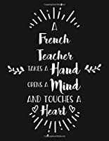 A French Teacher Takes A Hand Opens A Mind And Touches A Heart: Blank Line Teacher Appreciation Notebook (8.5 x 11 - 110 pages)