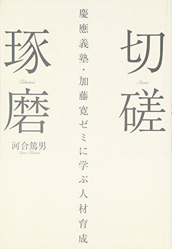 切磋琢磨—慶應義塾・加藤寛ゼミに学ぶ人材育成