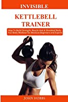 Invisible Kettlebell Trainer: How To Build Strength, Muscle And A  Shredded Body. Full Body Workout for Absolute Beginners, Experts