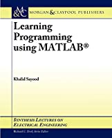 Learning Programming Using MATLAB (Synthesis Lectures on Electrical Engineering)