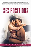 Sex Postions: This Book Includes: Kama Sutra Sex Positions & Tantric Sex Positions. Guide to Master the Art of Kama Sutra & Tantric Sex to Have a Great Sexual Life & Improve Your Couple Relationship.