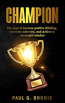 Champion: Ten Steps to Increase Positive Thinking, Overcome Adversity, and Achieve a Successful Mindset (Paul G. Brodie Seminar Series Book 6) by [Brodie, Paul]