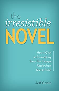 The Irresistible Novel: How to Craft an Extraordinary Story That Engages Readers from Start to Finish by [Gerke, Jeff]