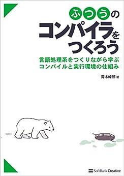 [青木 峰郎]のふつうのコンパイラをつくろう 言語処理系をつくりながら学ぶコンパイルと実行環境の仕組み