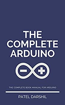 The Complete Arduino: Useful guide for Arduino | Arduino projects | Arduino guide, articles and projects with informative step by step instructions by [Patel, Darshil]