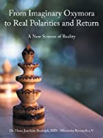 From Imaginary Oxymora to Real Polarities and Return: A New Science of Reality