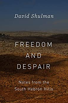 Freedom and Despair: Notes from the South Hebron Hills by [Shulman, David]