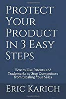 Protect Your Product in 3 Easy Steps: How to Use Patents and Trademarks to Stop Competitors from Stealing Your Sales