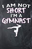 I Am Not Short I'm A Gymnast: Blank Lined Ruled 6x9 120 Page Notebook/Journal for Gymnasts to jot down notes and ideas!