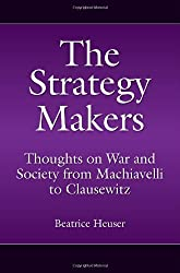 The Strategy Makers: Thoughts on War and Society from Machiavelli to Clausewitz (Praeger Security International)