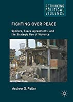 Fighting Over Peace: Spoilers, Peace Agreements, and the Strategic Use of Violence (Rethinking Political Violence) by Andrew G. Reiter(2016-08-08)