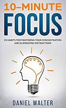 10-Minute Focus: 25 Habits for Mastering Your Concentration and Eliminating Distractions by [Walter, Daniel]