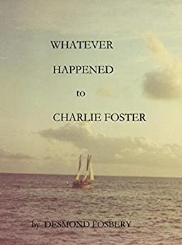 Whatever Happened to Charlie Foster by [Fosbery, Desmond]