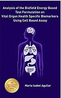 Analysis of the Biofield Energy Based Test Formulation on Vital Organ Health Specific Biomarkers Using Cell Based Assay by [Aguilar, Maria Isabel]