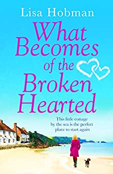 What Becomes of the Broken Hearted: The most heartwarming and feelgood novel you'll read this year by [Hobman, Lisa]
