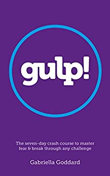 Gulp! : The Seven-Day Crash Course to Master Fear and Break Through Any Challenge: Up-level your life, career and happiness by [Goddard, Gabriella]