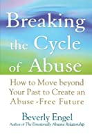 Breaking the Cycle of Abuse: How to Move Beyond Your Past to Create an Abuse-Free Future by Beverly Engel(2005-12-02)