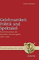 Gelehrsamkeit, Politik Und Spektakel: Transformationen Der Deutschen Roemertragoedie 1800-1900 (Transformationen Der Antike)