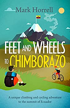 [Horrell, Mark]のFeet and Wheels to Chimborazo: A unique climbing and cycling adventure to the summit of Ecuador (English Edition)